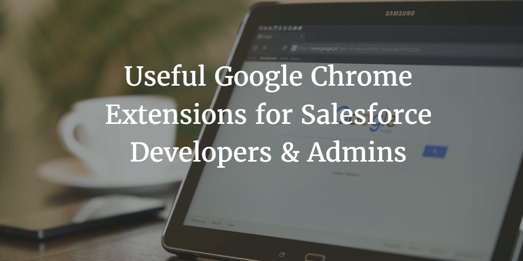 Useful Google Chrome Extensions for Salesforce Developers & Admins