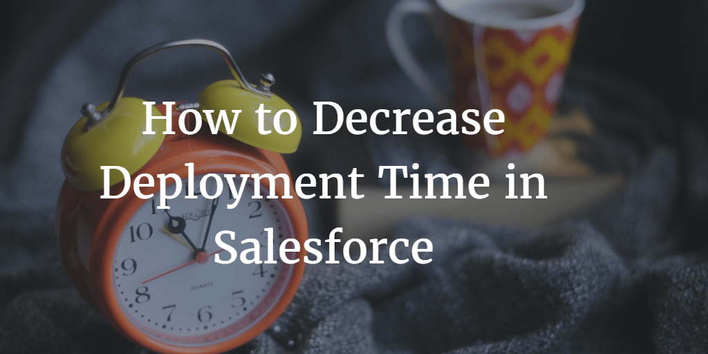 How to Decrease Deployment Time in Salesforce